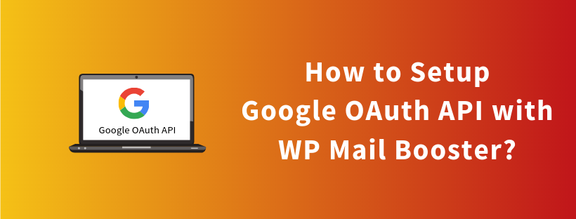 How to Setup Google OAuth API with WP Mail Booster?