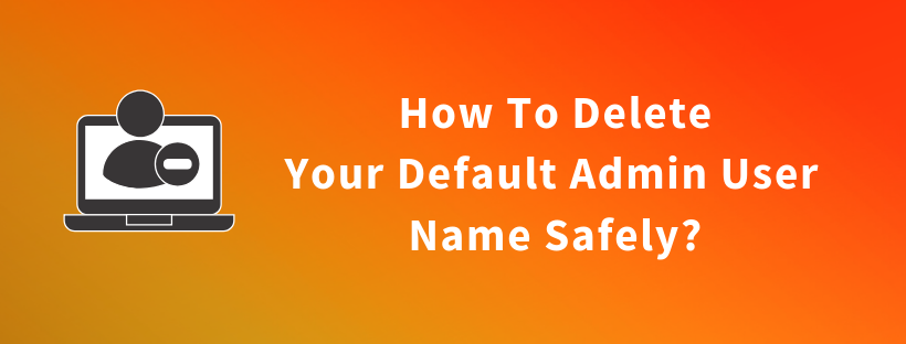 How To Delete Your Default Admin User Name Safely?