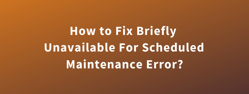 How to Fix Briefly Unavailable For Scheduled Maintenance Error?