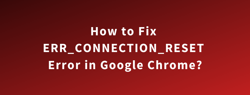 How to Fix ERR_CONNECTION_RESET Error in Google Chrome?