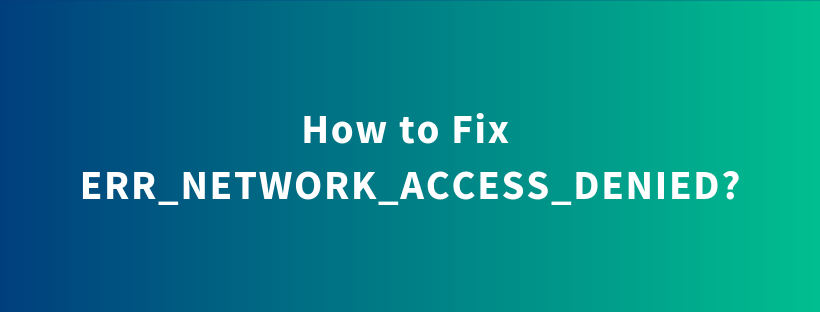 How to Fix – ERR_NETWORK_ACCESS_DENIED?