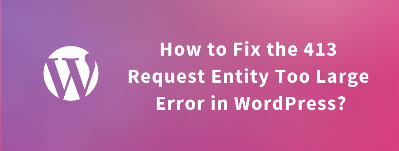 How to Fix the 413 Request Entity Too Large Error in WordPress?