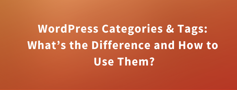 WordPress Categories & Tags: What's the Difference and How to Use Them?