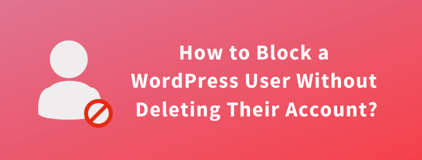 How to Block a WordPress User Without Deleting Their Account?
