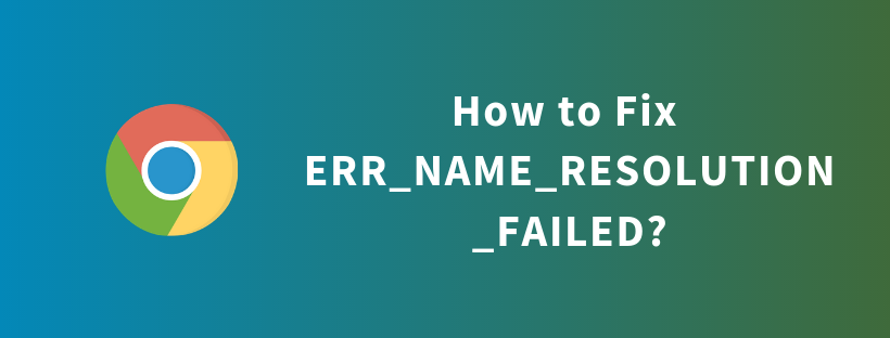 How to Fix – ERR_NAME_RESOLUTION_FAILED?