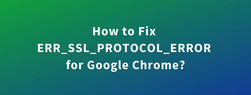 How to Fix ERR_SSL_PROTOCOL_ERROR for Google Chrome?