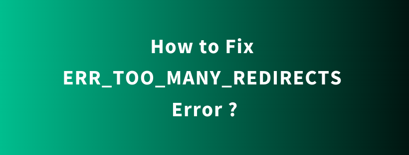 How to Fix ERR_TOO_MANY_REDIRECTS Error ?