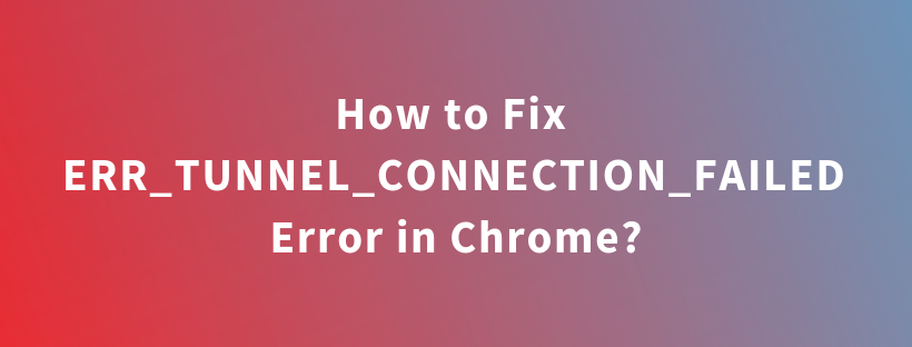 How to Fix ERR_TUNNEL_CONNECTION_FAILED Error in Chrome?