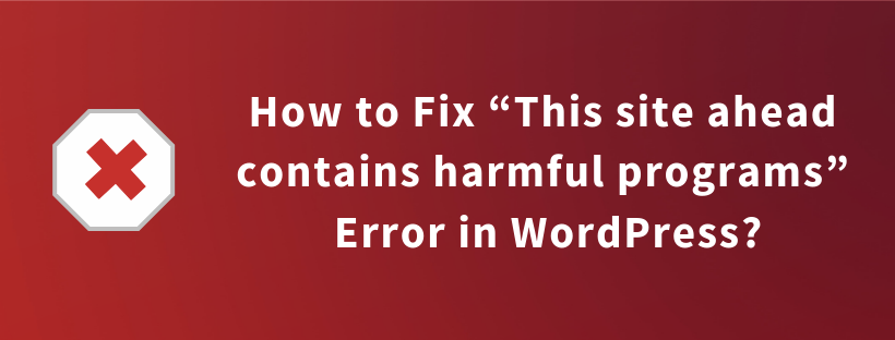"How to Fix ""This site ahead contains harmful programs"" Error in WordPress?"