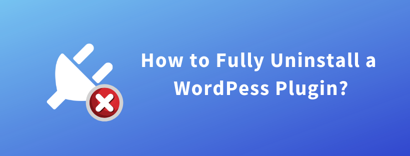How to Fully Uninstall a WordPress Plugin?