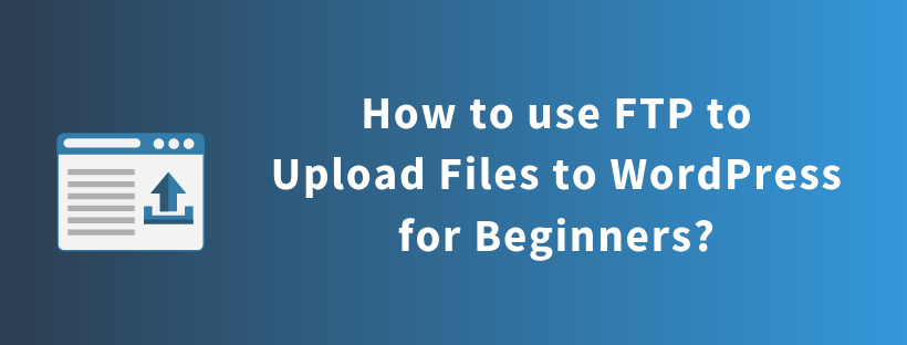 How to use FTP to Upload Files to WordPress for Beginners?